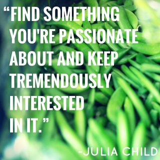 "Quote graphic: ""Find something you're passionate about and keep tremendously interested in it"" -Julia Child"